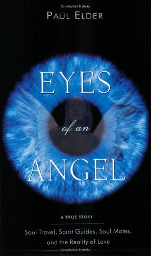 Eyes of an Angel: Soul Travel, Spirit Guides, Soul Mates, and the Reality of Love: A True Story - ...