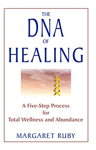 The DNA of Healing: A Five-Step Process for Total Wellness and Abundance: Margaret Ruby