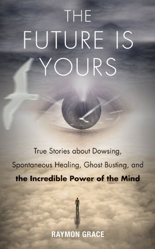 9781571747068: The Future Is Yours: True Stories about Dowsing, Spontaneous Healing, Ghost Busting, and the Incredible Power of the Mind