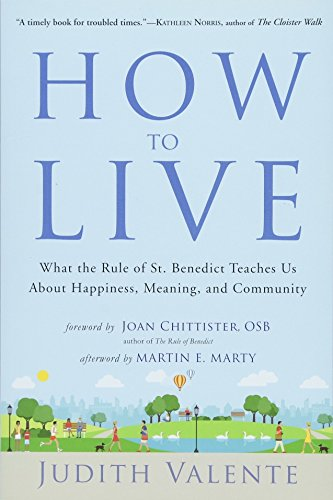 How to Live: What the Rule of St. Benedict Teaches Us About Happiness, Meaning, and Community: ...