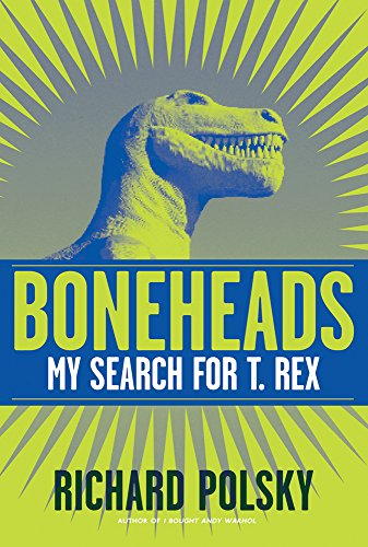 Boneheads: My Search for T. Rex Boneheads: Polsky, Richard **Inscribed by Author**