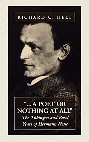 """"""".A Poet or Nothing At All"""" The Tubingen and Basel Years of Hermann Hesse: Helt Richard C"""