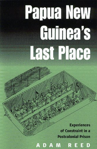 Papua New Guinea's Last Place: Experiences of Constraint in a Postcolonial Prison: Reed, Adam