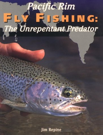 Pacific Rim Fly Fishing: The Unrepentant Predator: Jim Repine