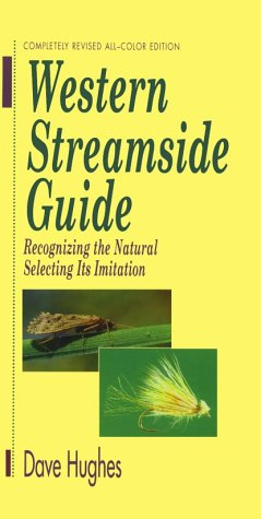 Western Streamside Guide : Recognizing the Natural, Selecting Its Imitation: Dave Hughes