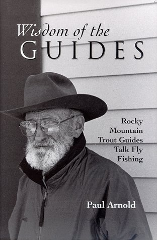 Wisdom of the Guides: Rocky Mountain Trout Guides Talk Fly Fishing: Arnold, Paul