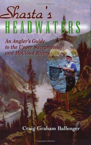 Shasta's Headwaters; An Angler's Guide [SIGNED]: Ballenger, Craig
