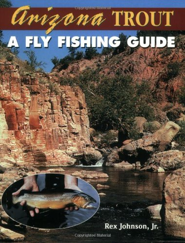 Arizona Trout : A Fly Fishing Guide: Johnson Jr., Rex