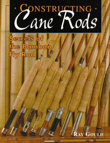 Constructing Cane Rods: Secrets of the Bamboo Fly Rod: Gould, Ray