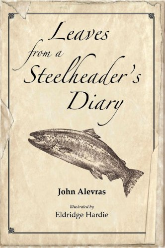 LEAVES FROM A STEELHEADER'S DIARY: Alevras, John And Eldridge Hardie