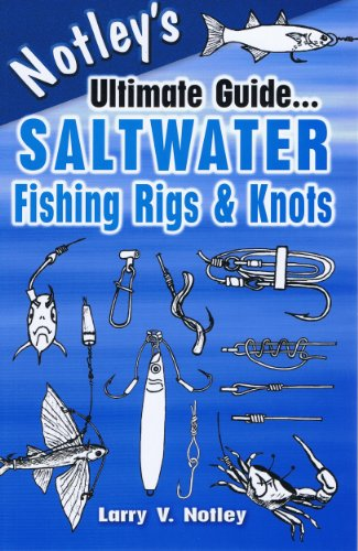 Notley's Ultimate Guide. Saltwater Fishing Rigs & Knots: Larry V Notley, Larry V Notley
