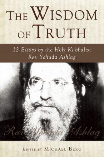 The Wisdom of Truth: 12 Essays by the Holy Kabbalist Rav Yehuda Ashlag: Ashlag, Rav Yehuda