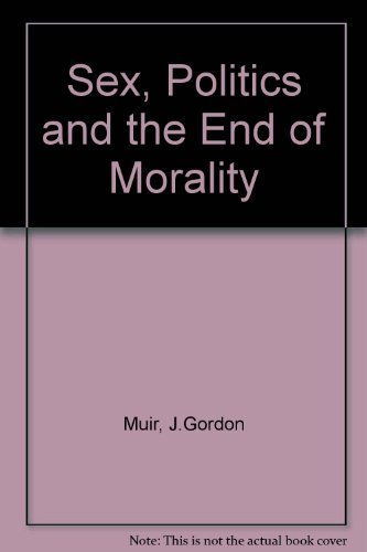 Sex, Politics and the End of Morality: Muir, J. Gordon