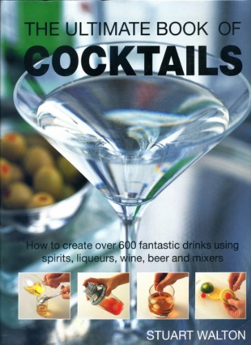 9781572151581: The Ultimate Book of Cocktails: How to Create Over 600 Fantastic Drinks Using Spirits, Liqueurs, Wine, Beer and Mixers