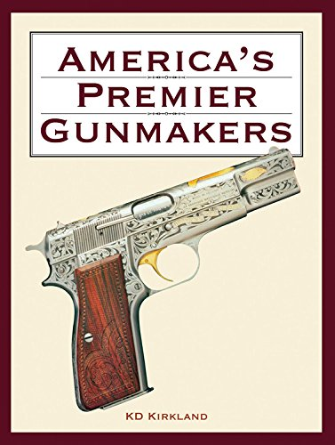 America's Premier Gunmakers: Browning, Colt, Remington, Winchester: Kirkland, K.D.