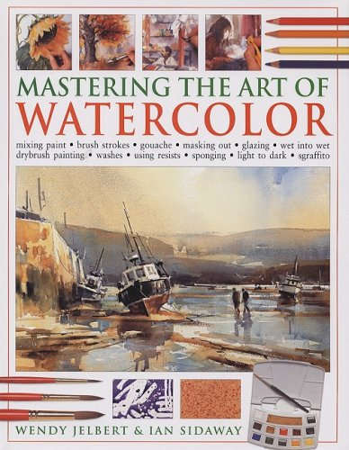 9781572154889: Mastering the Art of Watercolor: Mixing Paint, Brush Strokes, Gouache, Masking Out, Glazing, Wet Into Wet, Drybrush Painting, Washes, Using Resists, S