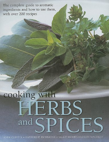 Cooking with Herbs and Spices: The Complete Guide to Aromatic Ingredients and How to Use Them, with...