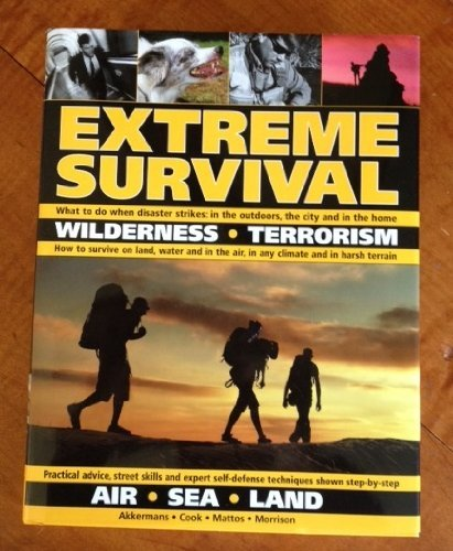 EXTREME SURVIVAL: Wilderness, Terrorism, Air, Sea,Land: Akkermans; Cook; Mattos;