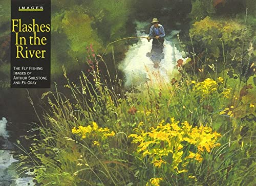 Flashes in the River: The Flyfishing Images of Arthur Shilstone and Ed Gray: Gray, Ed; Shilstone, ...