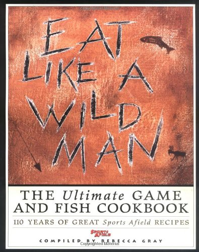 9781572230880: Eat Like a Wild Man: 110 Years of Great Sports Afield Recipes