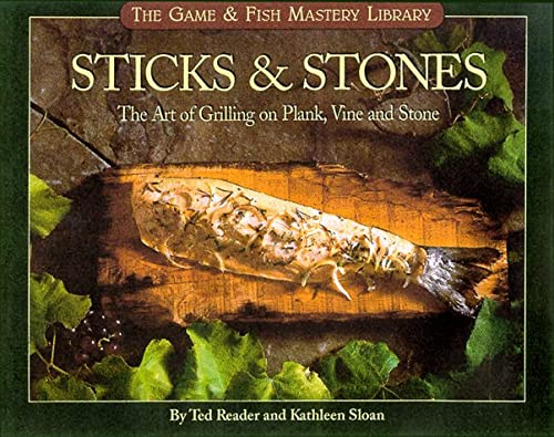 Sticks & Stones: The Art of Grilling on Plank, Vine and Stone (Game & Fish Mastery Library)