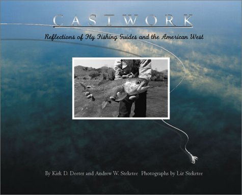 Castwork : Reflections of Fly Fishing Guides and the American West: Deeter, Kirk D. & Steketee, ...