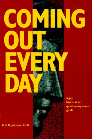 Coming Out Every Day : A Gay, Bisexual, and Questioning Man's Guide: Bret K. Johnson, Ph.D.
