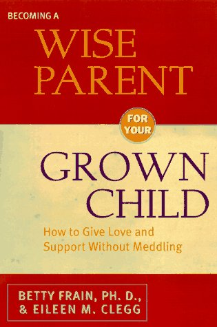 Becoming a Wise Parent for Your Grown: Ph.D, Betty Frain;
