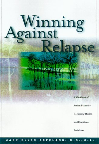Winning Against Relapse: A Workbook of Action Plans for Recurring Health and Emotional Problems: ...