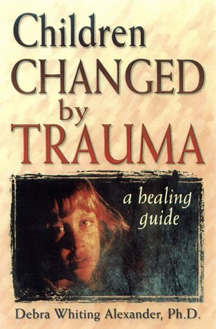 Children Changed by Trauma: A Healing Guide: Debra Whiting, Ph.D.