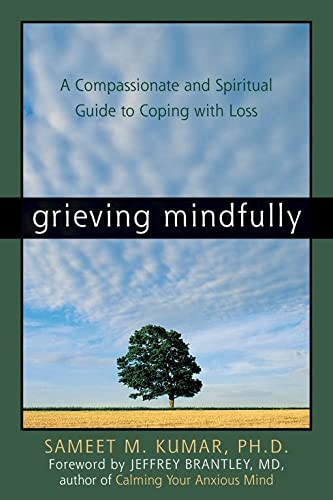 Grieving Mindfully: A Compassionate and Spiritual Guide: Sameet M. Kumar
