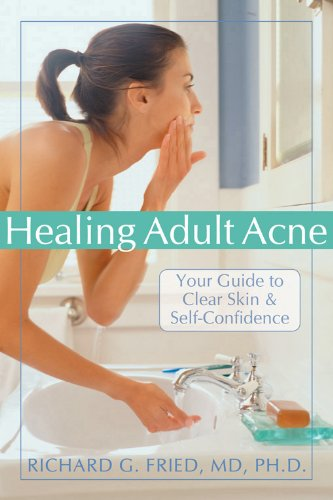Healing Adult Acne: Your Guide to Clear Skin and Self-Confidence: Richard G. Fried