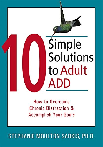 The New Harbinger Ten Simple Solutions Ser.: 10 Simple Solutions to Adult ADD : How to Overcome Chronic Distraction and Accomplish Your Goals