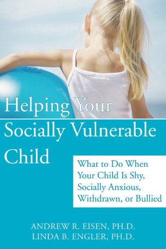 Helping Your Socially Vulnerable Child: What to Do When Your Child Is Shy, Socially Anxious, ...