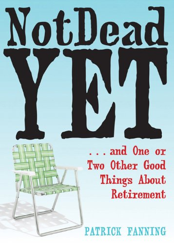Not Dead Yet: ...and One or Two Other Good Things About Retirement: Fanning, Patrick