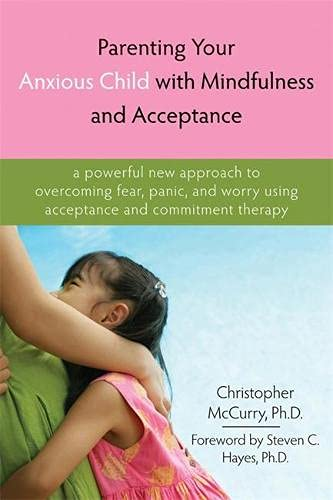 Parenting Your Anxious Child with Mindfulness & Acceptance 9781572245792 We live in a chaotic and often unpredictable world, so it's only natural for you and your child to have anxieties. But seeing your child