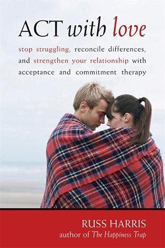 9781572246225: Act With Love: Stop Struggling, Reconcile Differences, and Strengthen Your Relationship With Acceptance and Commitment Therapy