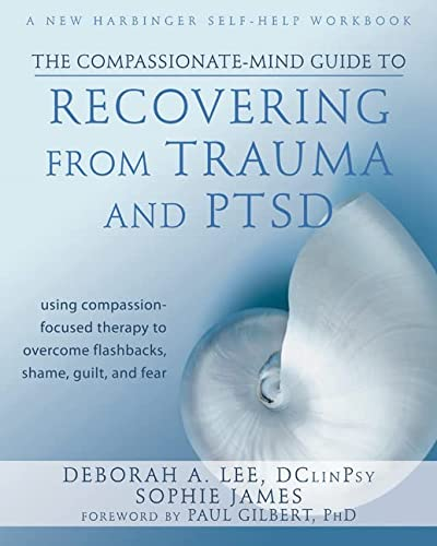 9781572249752: The Compassionate-Mind Guide to Recovering from Trauma and PTSD: Using Compassion-Focused Therapy to Overcome Flashbacks, Shame, Guilt, and Fear
