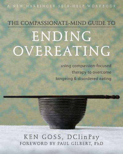 9781572249776: The Compassionate-Mind Guide to Ending Overeating: Using Compassion-Focused Therapy to Overcome Bingeing and Disordered Eating (The New Harbinger Compassion-Focused Therapy Series)