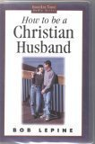 How to Be a Christian Husband (1572291877) by Bob Lepine