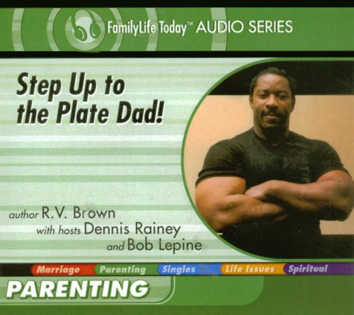 Step Up to the Plate Dad! (FamilyLife Today Audio Series): R.V. Brown; Dennis Rainey; Bob Lepine