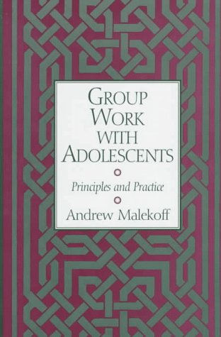 Group Work with Adolescents: Principles and Practice: Andrew Malekoff MSW