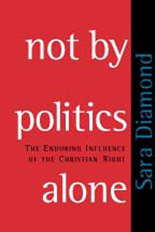 Not by Politics Alone: The Enduring Influence of the Christian Right: Diamond, Sara