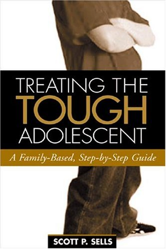 Treating the Tough Adolescent: A Family-Based, Step-by-Step: Scott P. Sells