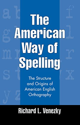 The American Way of Spelling the Structure and Origins of American English Orthography