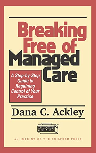Breaking Free of Managed Care: A Step-by-Step Guide to Regaining Control of Your Practice: Ackley, ...