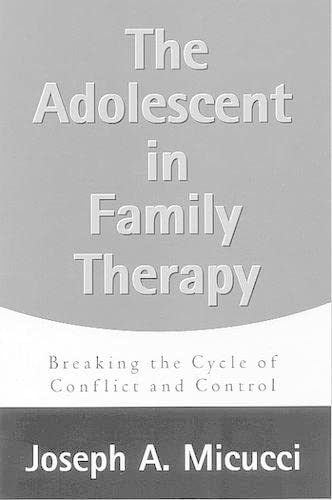The Adolescent in Family Therapy: Breaking the Cycle of Conflict and Control: Micucci, Joseph A.