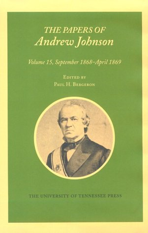 The Papers of Andrew Johnson: September 1868-April 1869: Vol 15: Johnson, Andrew/ Bergeron, Paul H....