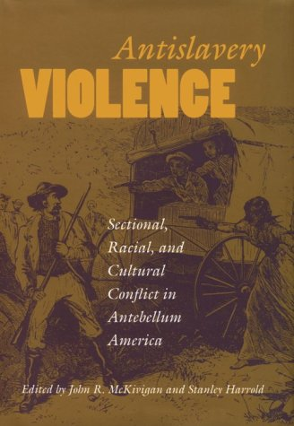 Antislavery Violence: Sectional, Racial, and Cultural Conflict in Antebellum America: MCKIVIGAN, ...