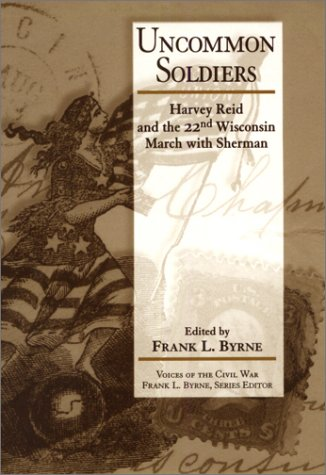 UNCOMMON SOLDIERS: HARVEY REID AND THE 22ND WISCONSIN MARCH WITH SHERMAN: Reid, Harvey